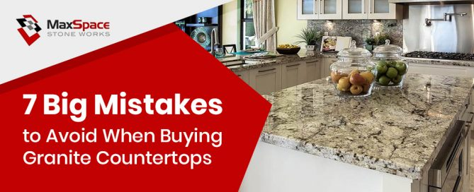 7 Big Mistakes to Avoid When Buying Granite Countertops